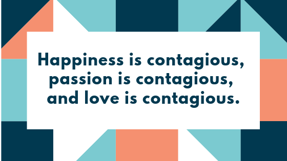 Happiness is contagious, passion is contagious, and love is contagious.
